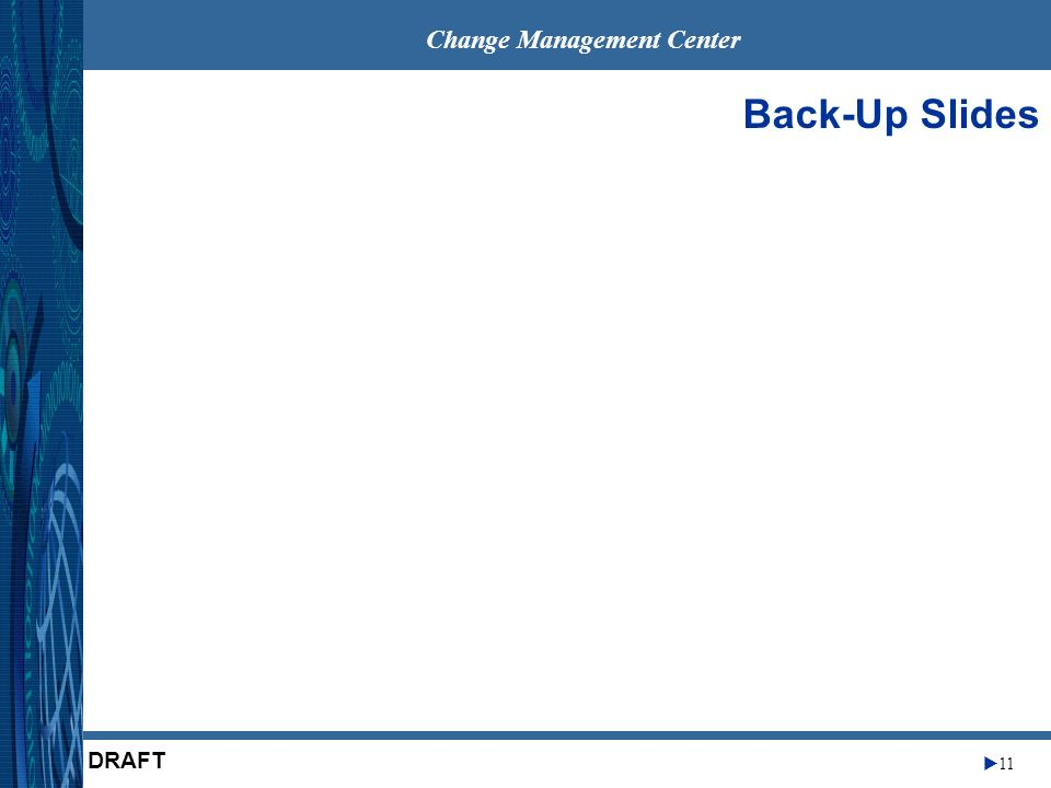 Change Management Center 11 DRAFT Back-Up Slides