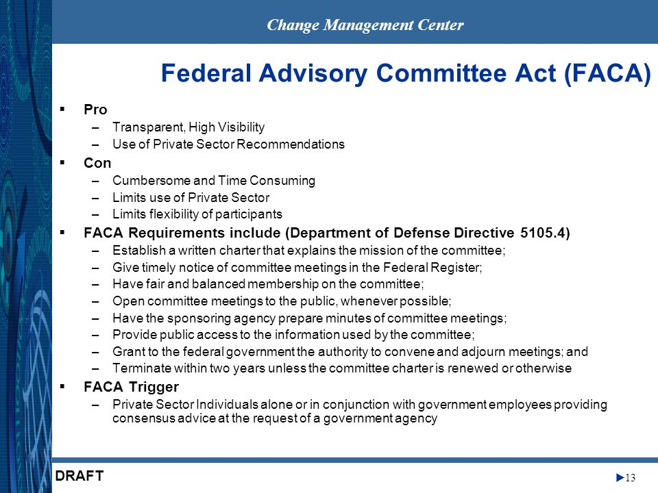 Change Management Center 13 DRAFT Federal Advisory Committee Act (FACA) Pro –Transparent, High Visibility –Use of Private Sector Recommendations Con –Cumbersome and Time Consuming –Limits use of Private Sector –Limits flexibility of participants FACA Requirements include (Department of Defense Directive 5105.4) –Establish a written charter that explains the mission of the committee; –Give timely notice of committee meetings in the Federal Register; –Have fair and balanced membership on the committee; –Open committee meetings to the public, whenever possible; –Have the sponsoring agency prepare minutes of committee meetings; –Provide public access to the information used by the committee; –Grant to the federal government the authority to convene and adjourn meetings; and –Terminate within two years unless the committee charter is renewed or otherwise FACA Trigger –Private Sector Individuals alone or in conjunction with government employees providing consensus advice at the request of a government agency