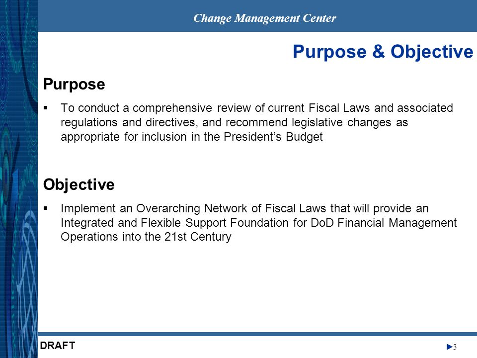 Change Management Center 3 DRAFT Purpose & Objective Purpose To conduct a comprehensive review of current Fiscal Laws and associated regulations and directives, and recommend legislative changes as appropriate for inclusion in the Presidents Budget Objective Implement an Overarching Network of Fiscal Laws that will provide an Integrated and Flexible Support Foundation for DoD Financial Management Operations into the 21st Century
