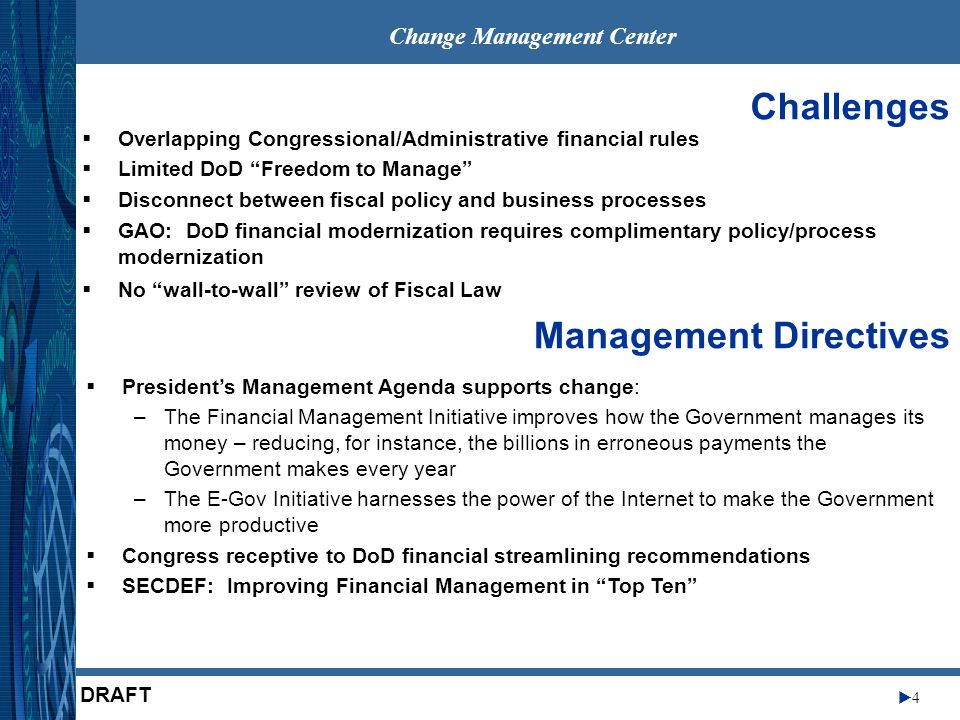 Change Management Center 5 DRAFT Partnership Approach Management – CMC & OSD –Senior Advisory Services –Section 800 Model - Creation of an Advisory Panel to identify, justify, and recommend legal and structural changes to complex DoD issues –Financial Management Advisory Group –Appointed by Executive Sponsor – Contractor Administrative Support –SAIC –Keane –Financial Management Services, Inc.
