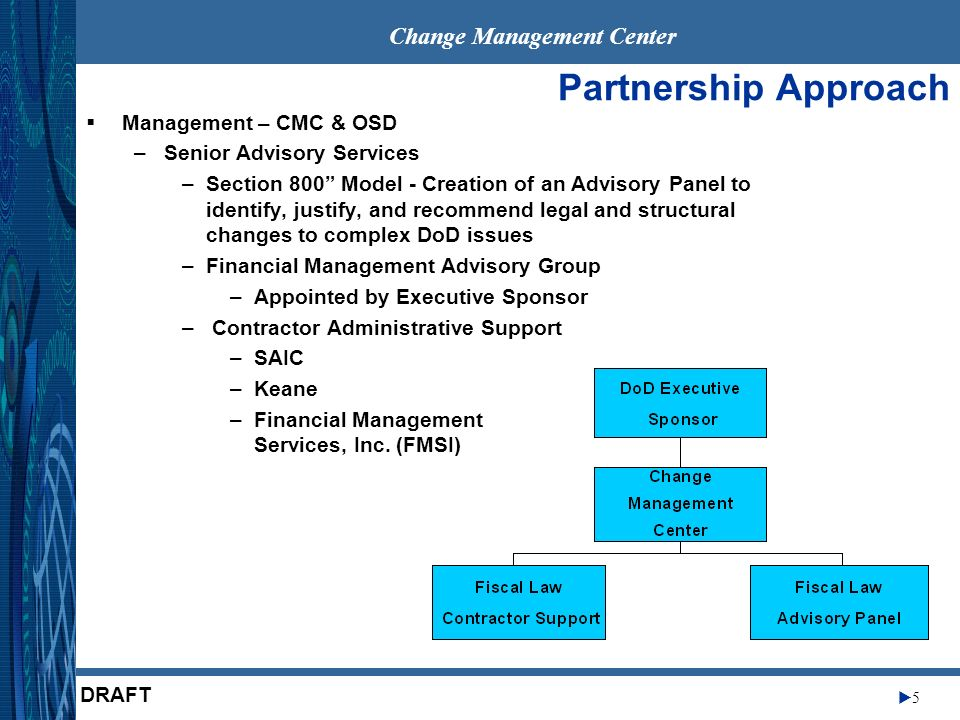 Change Management Center 6 DRAFT Partnership Approach (Cont.) Divide Project into distinct Modules –Appropriation Law –Anti-Deficiency Act –Disbursement and Collection –Financial Management Accountability Initially specialize in each module Initial findings, Quick Fixes, Business Process Reengineering (BPR) End product will ensure consistency in overall recommendations