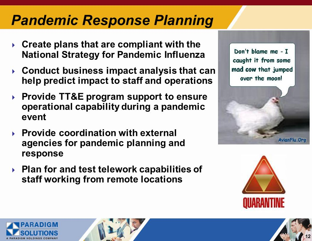 12 Pandemic Response Planning Create plans that are compliant with the National Strategy for Pandemic Influenza Conduct business impact analysis that can help predict impact to staff and operations Provide TT&E program support to ensure operational capability during a pandemic event Provide coordination with external agencies for pandemic planning and response Plan for and test telework capabilities of staff working from remote locations