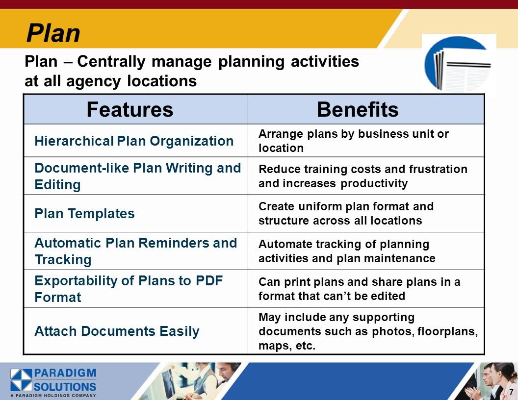 7 Plan Plan – Centrally manage planning activities at all agency locations Features Benefits Hierarchical Plan Organization Arrange plans by business unit or location Document-like Plan Writing and Editing Reduce training costs and frustration and increases productivity Plan Templates Create uniform plan format and structure across all locations Automatic Plan Reminders and Tracking Automate tracking of planning activities and plan maintenance Exportability of Plans to PDF Format Can print plans and share plans in a format that cant be edited Attach Documents Easily May include any supporting documents such as photos, floorplans, maps, etc.