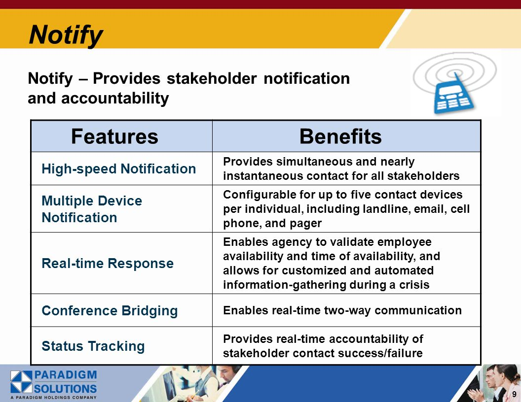 9 Notify Notify – Provides stakeholder notification and accountability Features Benefits High-speed Notification Provides simultaneous and nearly instantaneous contact for all stakeholders Multiple Device Notification Configurable for up to five contact devices per individual, including landline, email, cell phone, and pager Real-time Response Enables agency to validate employee availability and time of availability, and allows for customized and automated information-gathering during a crisis Conference Bridging Enables real-time two-way communication Status Tracking Provides real-time accountability of stakeholder contact success/failure