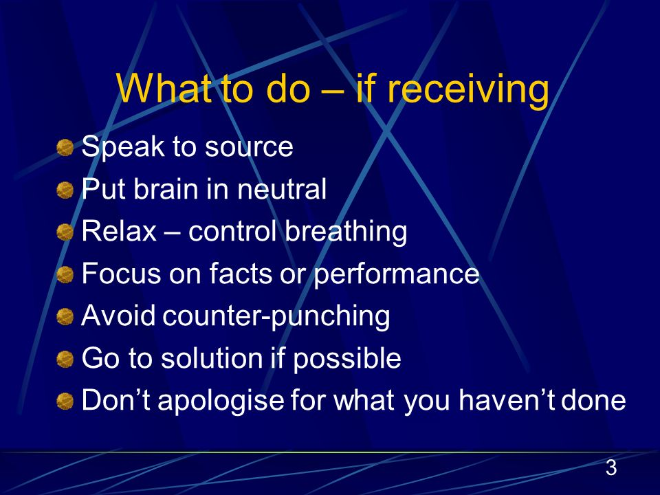 3 What to do – if receiving Speak to source Put brain in neutral Relax – control breathing Focus on facts or performance Avoid counter-punching Go to solution if possible Dont apologise for what you havent done