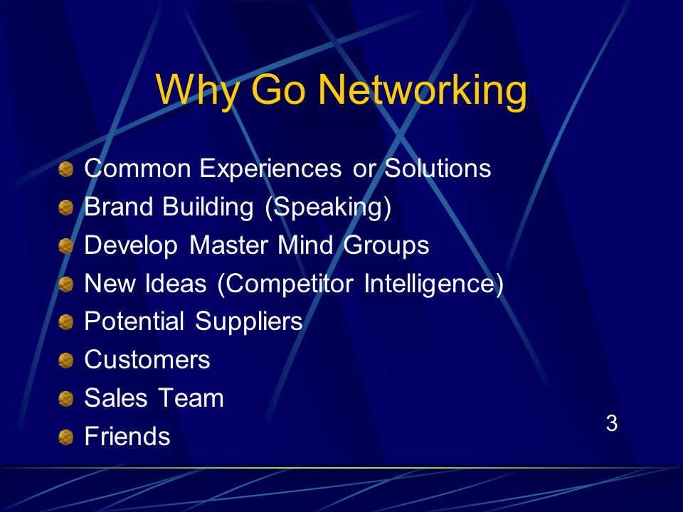 3 Why Go Networking Common Experiences or Solutions Brand Building (Speaking) Develop Master Mind Groups New Ideas (Competitor Intelligence) Potential Suppliers Customers Sales Team Friends