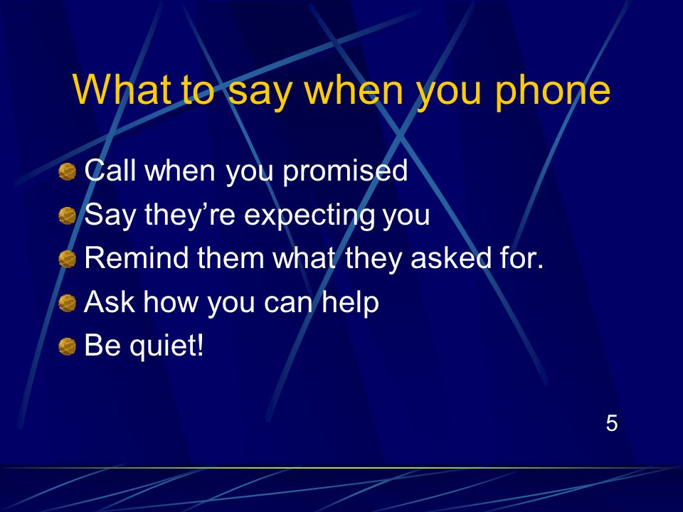 5 What to say when you phone Call when you promised Say theyre expecting you Remind them what they asked for.
