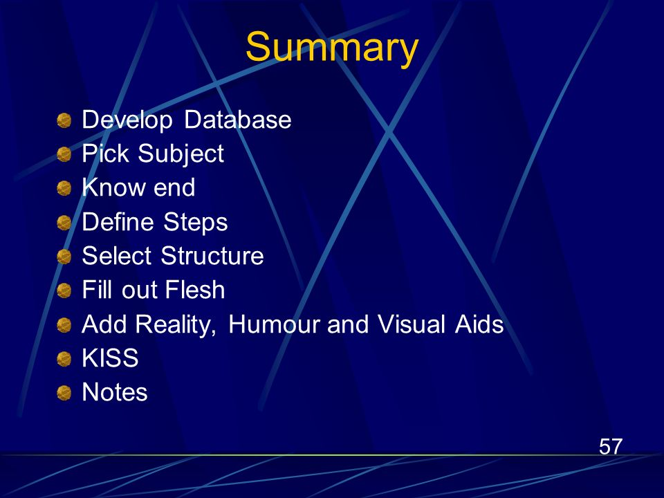 57 Summary Develop Database Pick Subject Know end Define Steps Select Structure Fill out Flesh Add Reality, Humour and Visual Aids KISS Notes