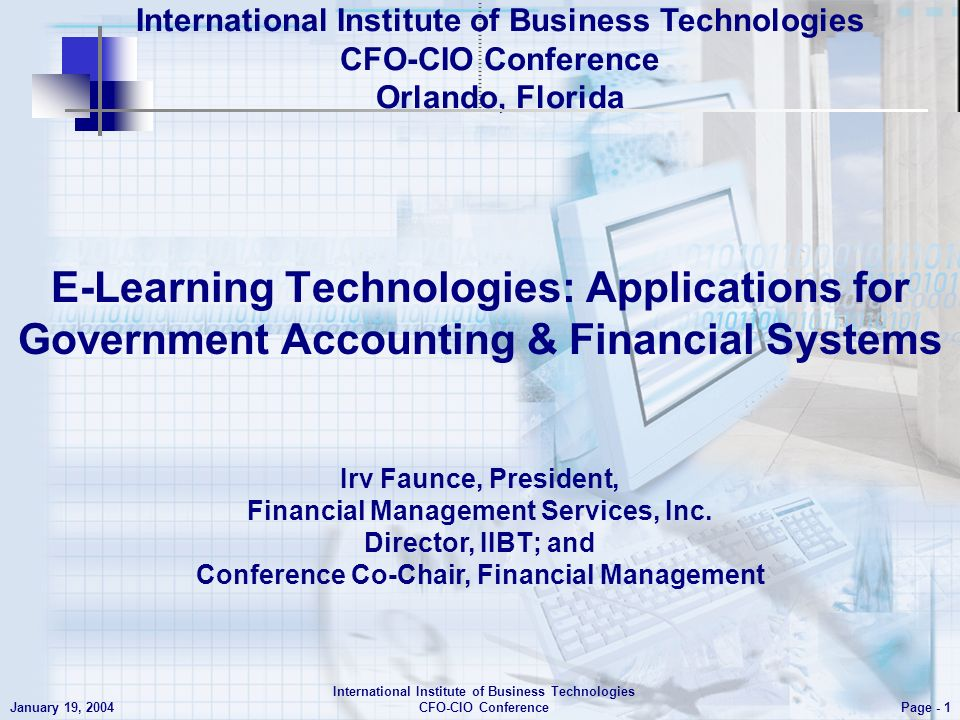 E- Learning Technologies: Applications for Government Accounting & Financial Systems Page - 1 January 19, 2004 International Institute of Business Technologies CFO-CIO Conference Irv Faunce, President, Financial Management Services, Inc.
