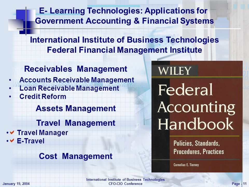 E- Learning Technologies: Applications for Government Accounting & Financial Systems Page - 11 January 19, 2004 International Institute of Business Technologies CFO-CIO Conference Accounts Receivable Management Loan Receivable Management Credit Reform International Institute of Business Technologies Federal Financial Management Institute Assets Management Travel Management Cost Management Receivables Management Travel Manager E-Travel