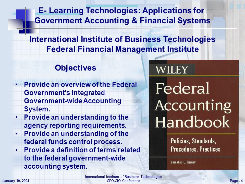 E- Learning Technologies: Applications for Government Accounting & Financial Systems Page - 4 January 19, 2004 International Institute of Business Technologies CFO-CIO Conference International Institute of Business Technologies Federal Financial Management Institute Provide an overview of the Federal Government s integrated Government-wide Accounting System.