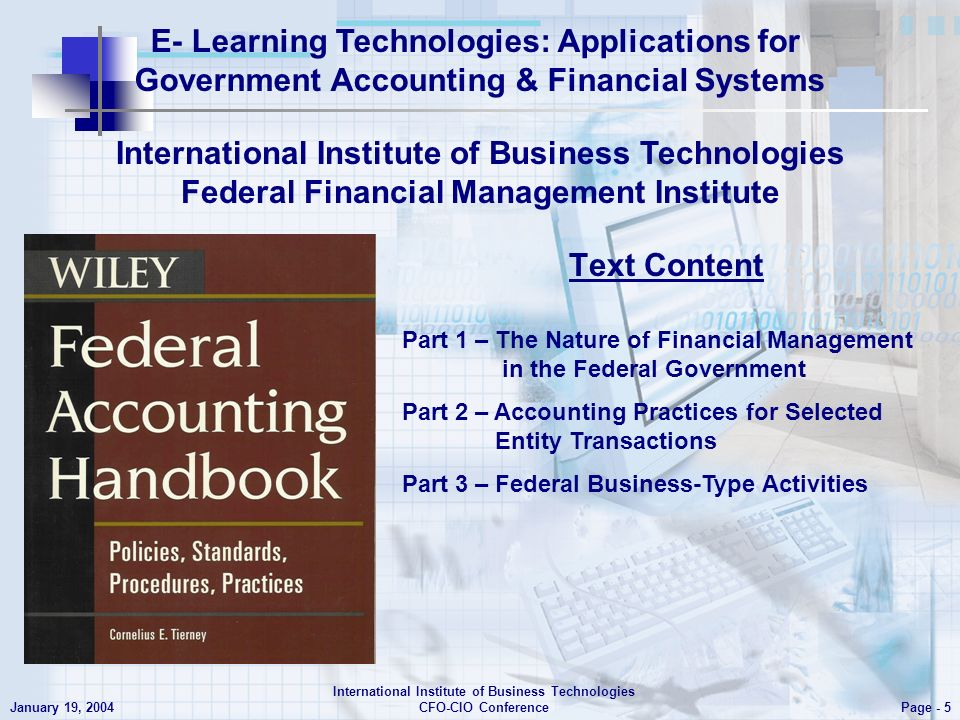 E- Learning Technologies: Applications for Government Accounting & Financial Systems Page - 5 January 19, 2004 International Institute of Business Technologies CFO-CIO Conference International Institute of Business Technologies Federal Financial Management Institute Part 1 – The Nature of Financial Management in the Federal Government Part 2 – Accounting Practices for Selected Entity Transactions Part 3 – Federal Business-Type Activities Text Content