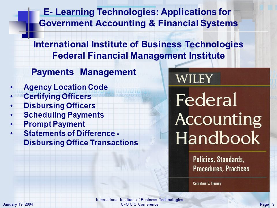 E- Learning Technologies: Applications for Government Accounting & Financial Systems Page - 9 January 19, 2004 International Institute of Business Technologies CFO-CIO Conference Agency Location Code Certifying Officers Disbursing Officers Scheduling Payments Prompt Payment Statements of Difference - Disbursing Office Transactions International Institute of Business Technologies Federal Financial Management Institute Payments Management