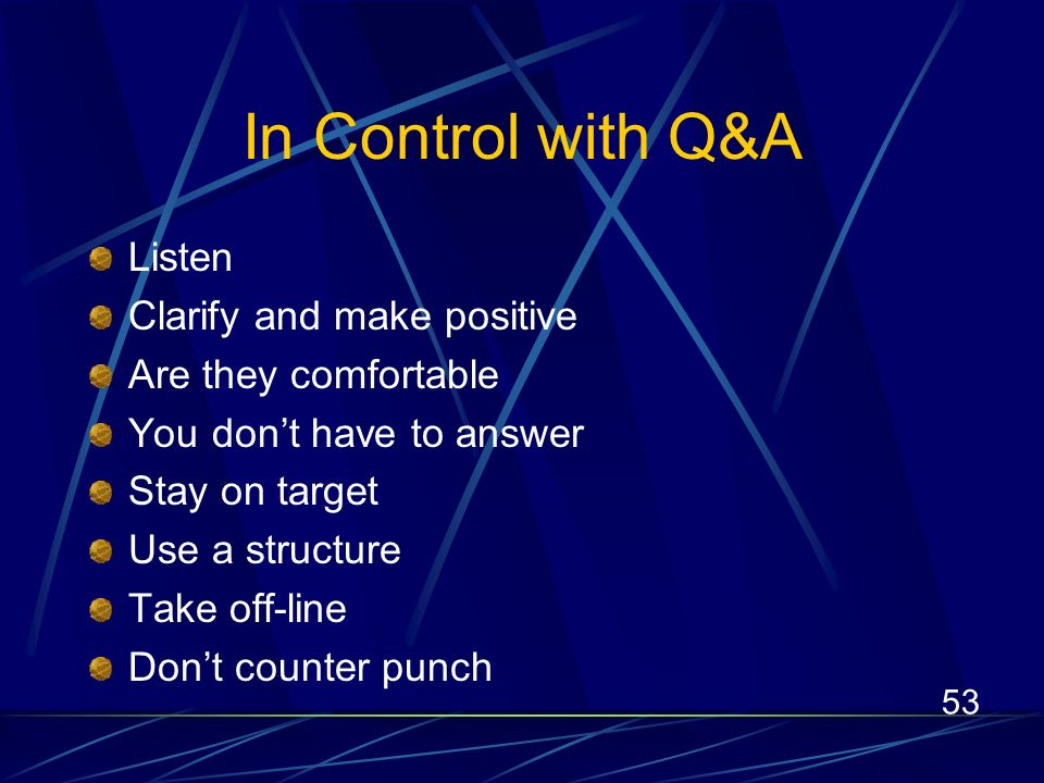53 In Control with Q&A Listen Clarify and make positive Are they comfortable You dont have to answer Stay on target Use a structure Take off-line Dont counter punch