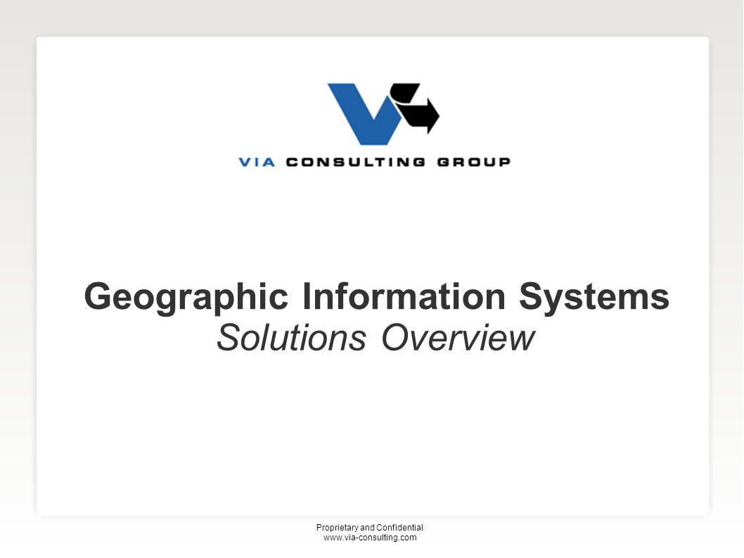 Geographic Information Systems Solutions Overview Proprietary and Confidential www.via-consulting.com