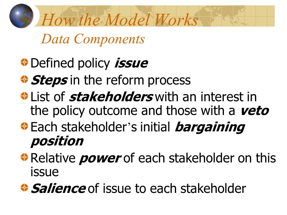 How the Model Works Data Components Defined policy issue Steps in the reform process List of stakeholders with an interest in the policy outcome and those with a veto Each stakeholder s initial bargaining position Relative power of each stakeholder on this issue Salience of issue to each stakeholder