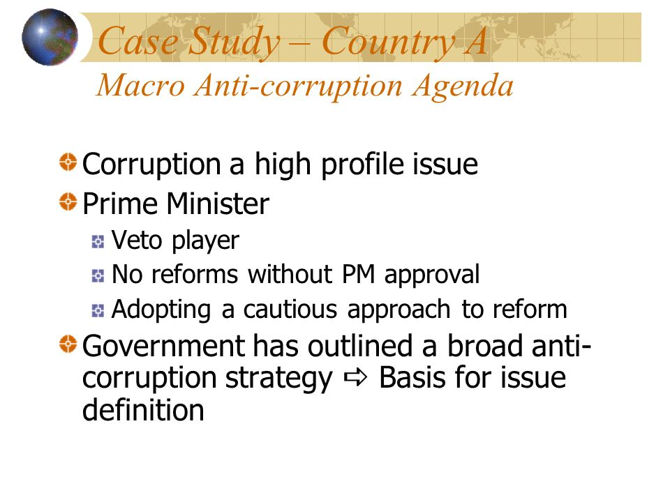 Case Study – Country A Macro Anti-corruption Agenda Corruption a high profile issue Prime Minister Veto player No reforms without PM approval Adopting