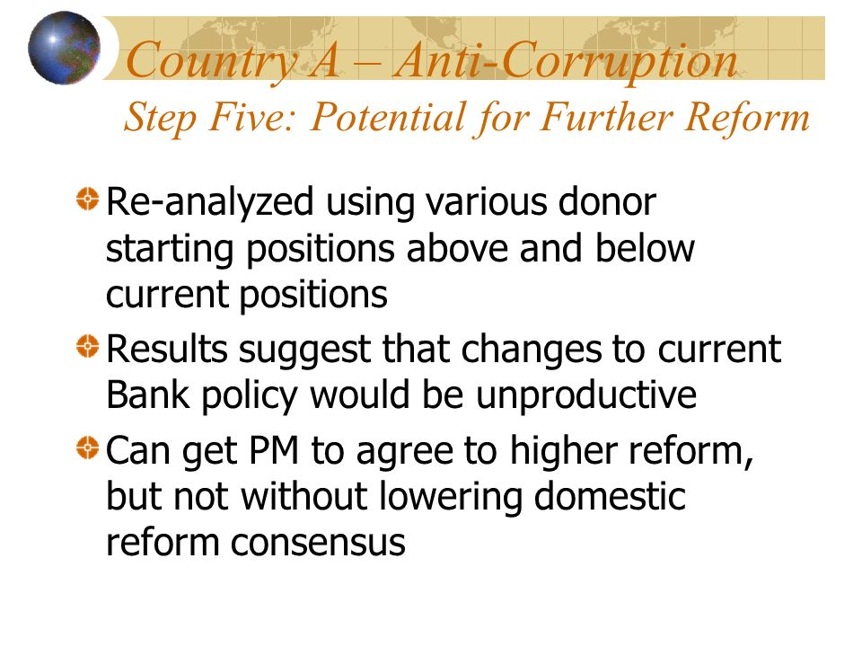 Country A – Anti-Corruption Step Five: Potential for Further Reform Re-analyzed using various donor starting positions above and below current positions Results suggest that changes to current Bank policy would be unproductive Can get PM to agree to higher reform, but not without lowering domestic reform consensus