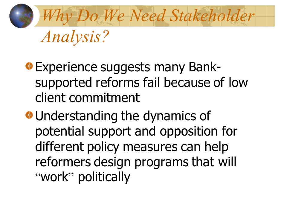 Why Do We Need Stakeholder Analysis? Experience suggests many Bank- supported reforms fail because of low client commitment Understanding the dynamics