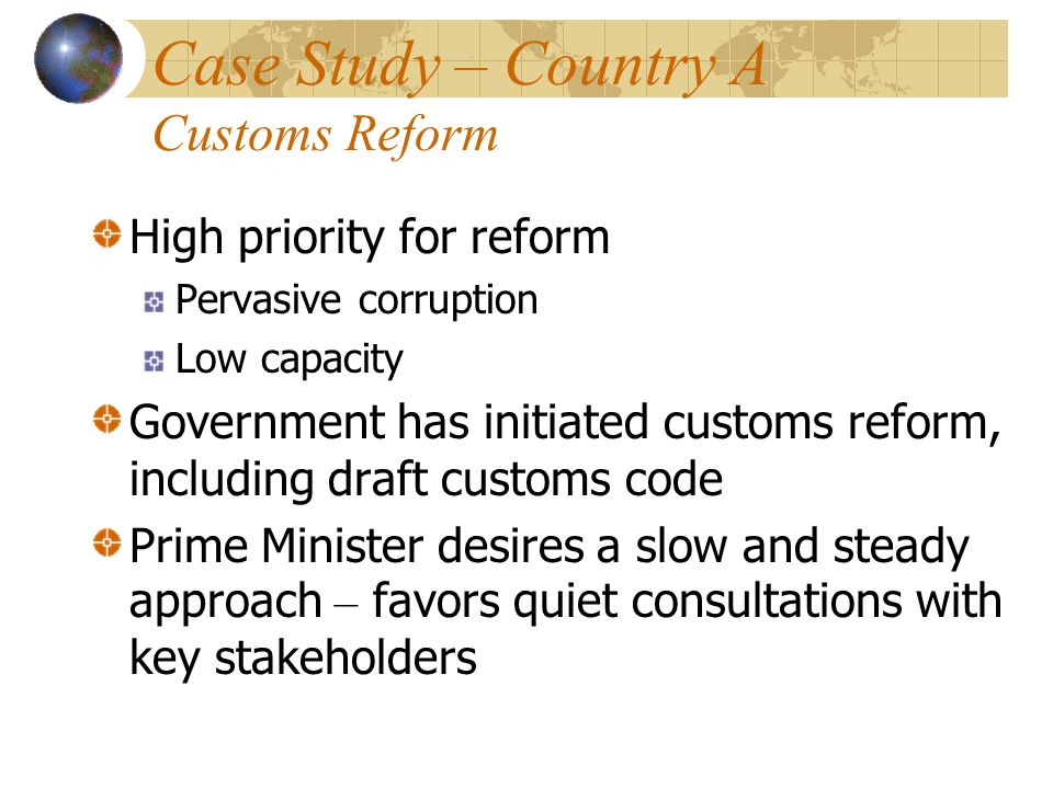 Case Study – Country A Customs Reform High priority for reform Pervasive corruption Low capacity Government has initiated customs reform, including dr