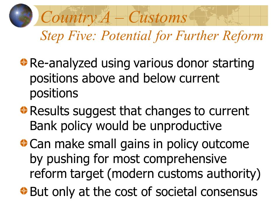 Country A – Customs Step Five: Potential for Further Reform Re-analyzed using various donor starting positions above and below current positions Resul