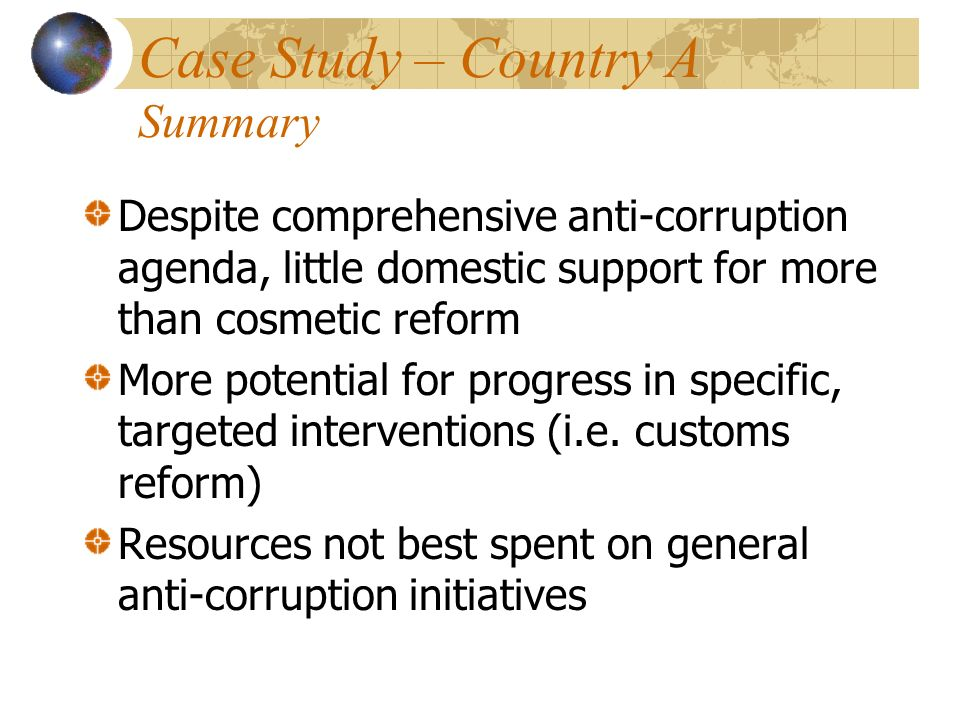 Case Study – Country A Summary Despite comprehensive anti-corruption agenda, little domestic support for more than cosmetic reform More potential for progress in specific, targeted interventions (i.e.