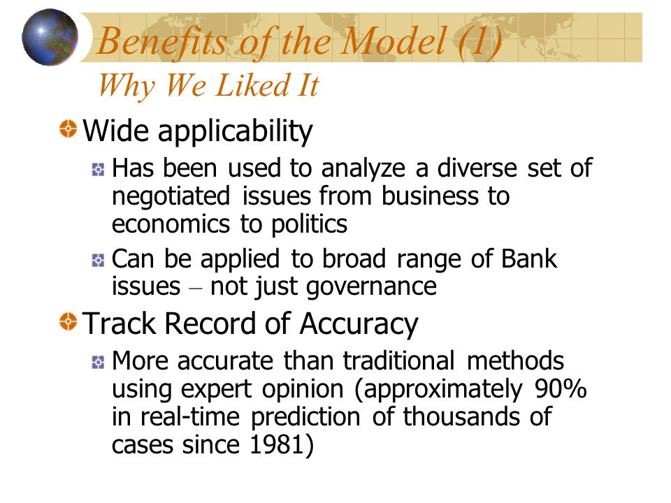 Benefits of the Model (1) Why We Liked It Wide applicability Has been used to analyze a diverse set of negotiated issues from business to economics to politics Can be applied to broad range of Bank issues – not just governance Track Record of Accuracy More accurate than traditional methods using expert opinion (approximately 90% in real-time prediction of thousands of cases since 1981)