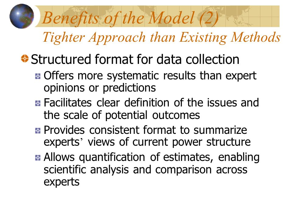 Benefits of the Model (2) Tighter Approach than Existing Methods Structured format for data collection Offers more systematic results than expert opinions or predictions Facilitates clear definition of the issues and the scale of potential outcomes Provides consistent format to summarize experts views of current power structure Allows quantification of estimates, enabling scientific analysis and comparison across experts