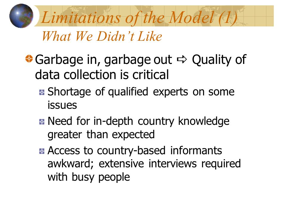 Limitations of the Model (1) What We Didnt Like Garbage in, garbage out Quality of data collection is critical Shortage of qualified experts on some issues Need for in-depth country knowledge greater than expected Access to country-based informants awkward; extensive interviews required with busy people