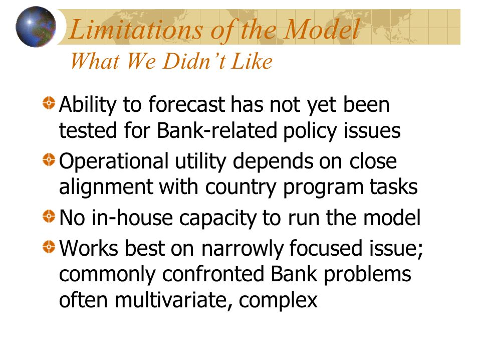 Limitations of the Model What We Didnt Like Ability to forecast has not yet been tested for Bank-related policy issues Operational utility depends on close alignment with country program tasks No in-house capacity to run the model Works best on narrowly focused issue; commonly confronted Bank problems often multivariate, complex