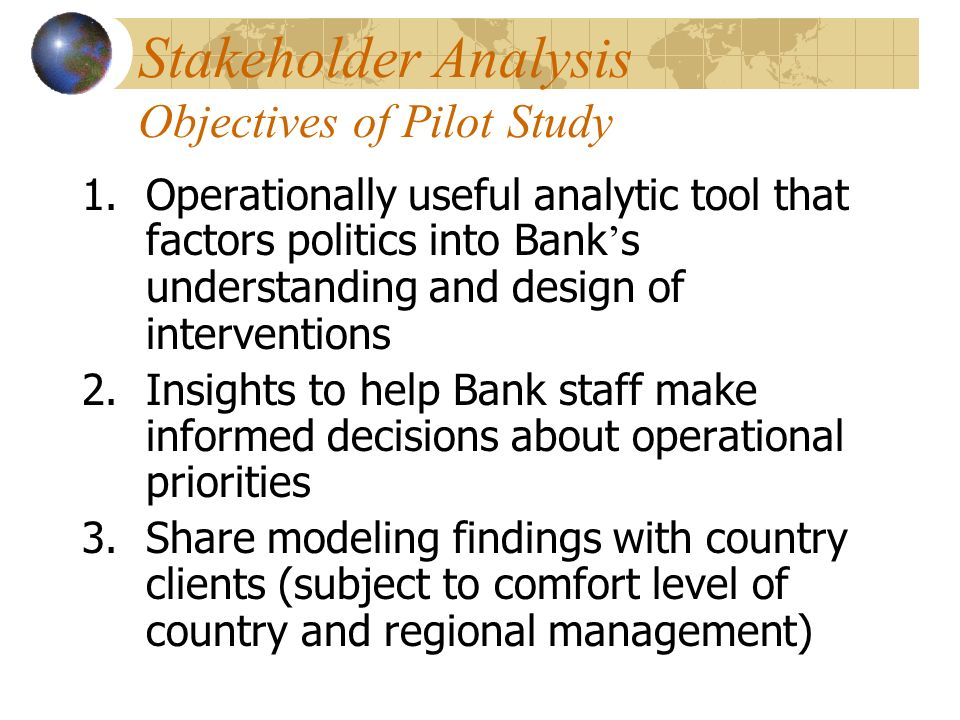 Stakeholder Analysis Objectives of Pilot Study 1.Operationally useful analytic tool that factors politics into Bank s understanding and design of interventions 2.Insights to help Bank staff make informed decisions about operational priorities 3.Share modeling findings with country clients (subject to comfort level of country and regional management)