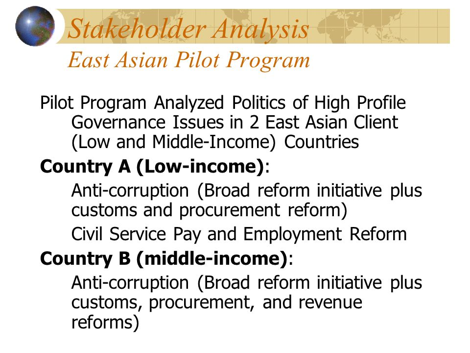 Stakeholder Analysis East Asian Pilot Program Pilot Program Analyzed Politics of High Profile Governance Issues in 2 East Asian Client (Low and Middle-Income) Countries Country A (Low-income): Anti-corruption (Broad reform initiative plus customs and procurement reform) Civil Service Pay and Employment Reform Country B (middle-income): Anti-corruption (Broad reform initiative plus customs, procurement, and revenue reforms)