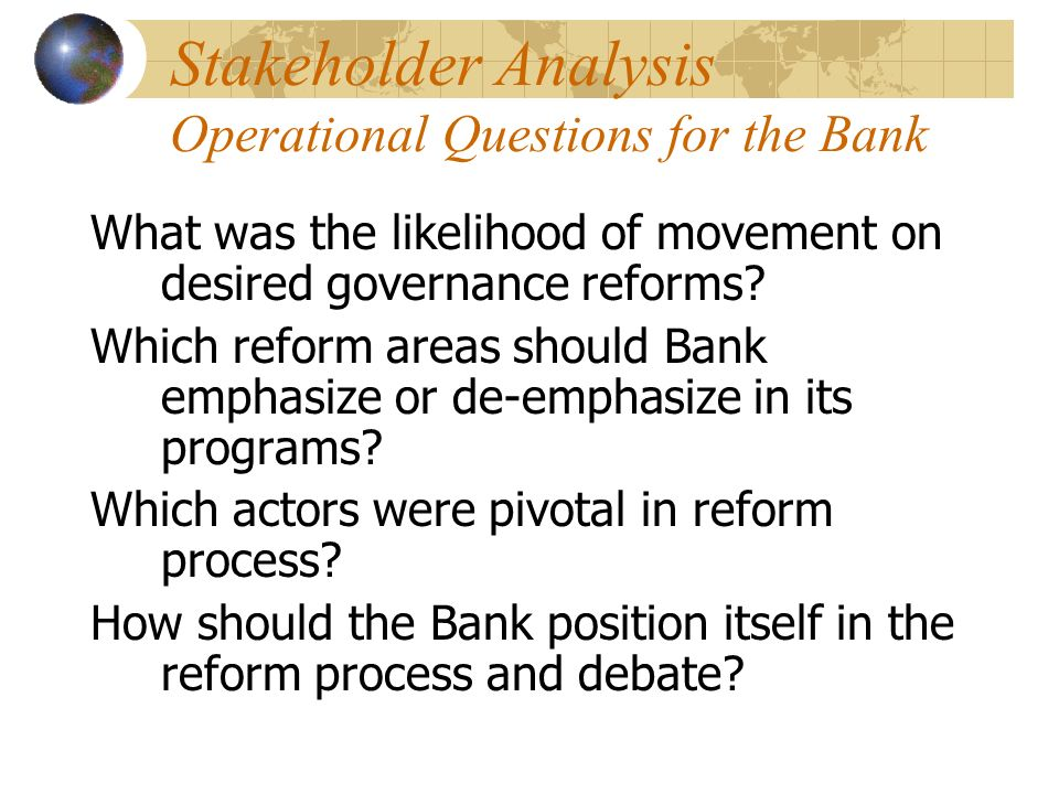 Stakeholder Analysis Operational Questions for the Bank What was the likelihood of movement on desired governance reforms.
