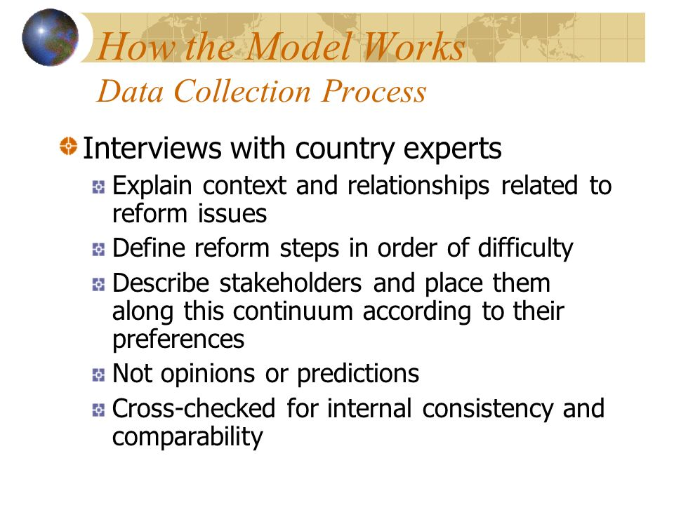 How the Model Works Data Collection Process Interviews with country experts Explain context and relationships related to reform issues Define reform steps in order of difficulty Describe stakeholders and place them along this continuum according to their preferences Not opinions or predictions Cross-checked for internal consistency and comparability