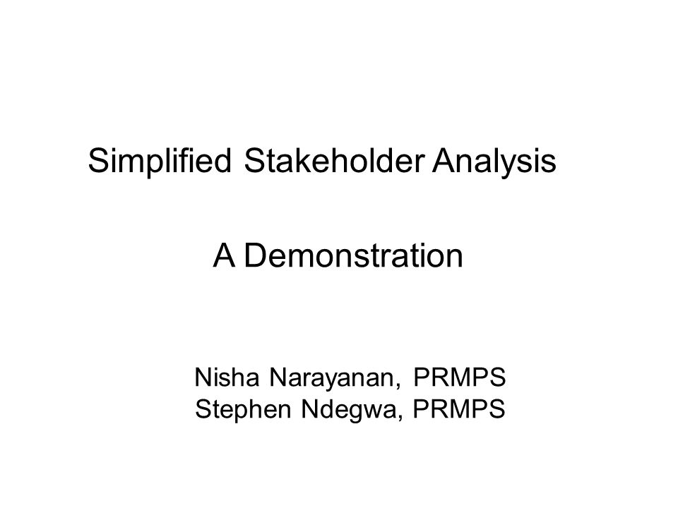 Nisha Narayanan, PRMPS Stephen Ndegwa, PRMPS Simplified Stakeholder Analysis A Demonstration