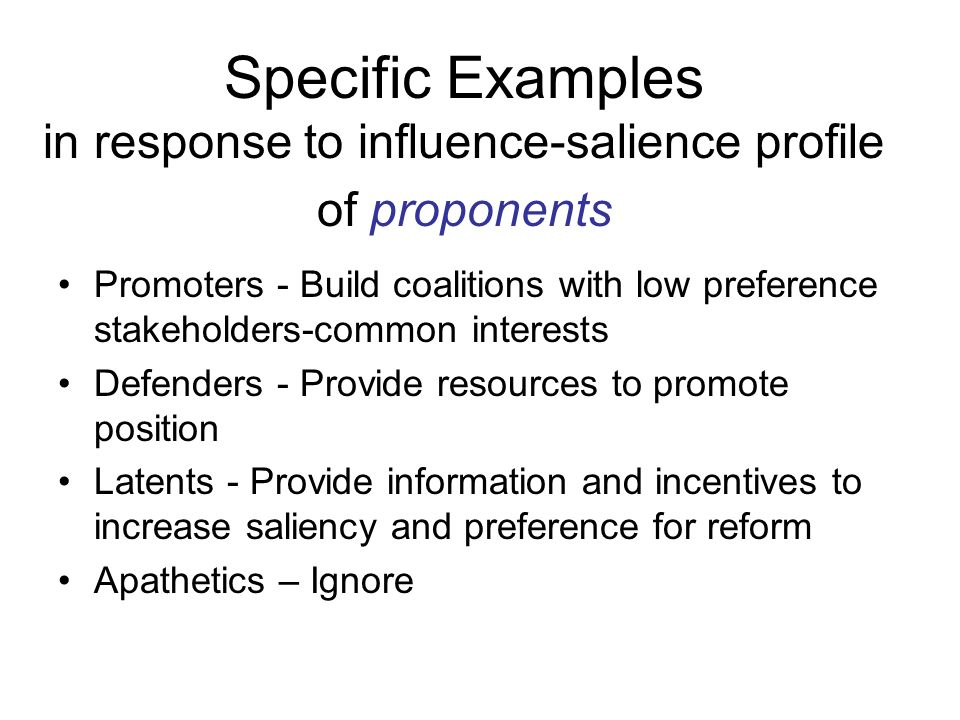 Specific Examples in response to influence-salience profile of proponents Promoters - Build coalitions with low preference stakeholders-common interests Defenders - Provide resources to promote position Latents - Provide information and incentives to increase saliency and preference for reform Apathetics – Ignore