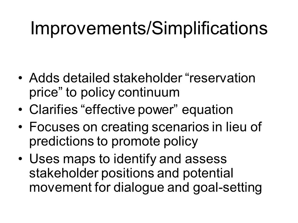 Improvements/Simplifications Adds detailed stakeholder reservation price to policy continuum Clarifies effective power equation Focuses on creating scenarios in lieu of predictions to promote policy Uses maps to identify and assess stakeholder positions and potential movement for dialogue and goal-setting