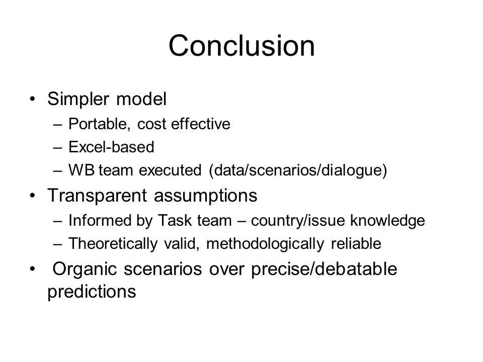 Conclusion Simpler model –Portable, cost effective –Excel-based –WB team executed (data/scenarios/dialogue) Transparent assumptions –Informed by Task team – country/issue knowledge –Theoretically valid, methodologically reliable Organic scenarios over precise/debatable predictions