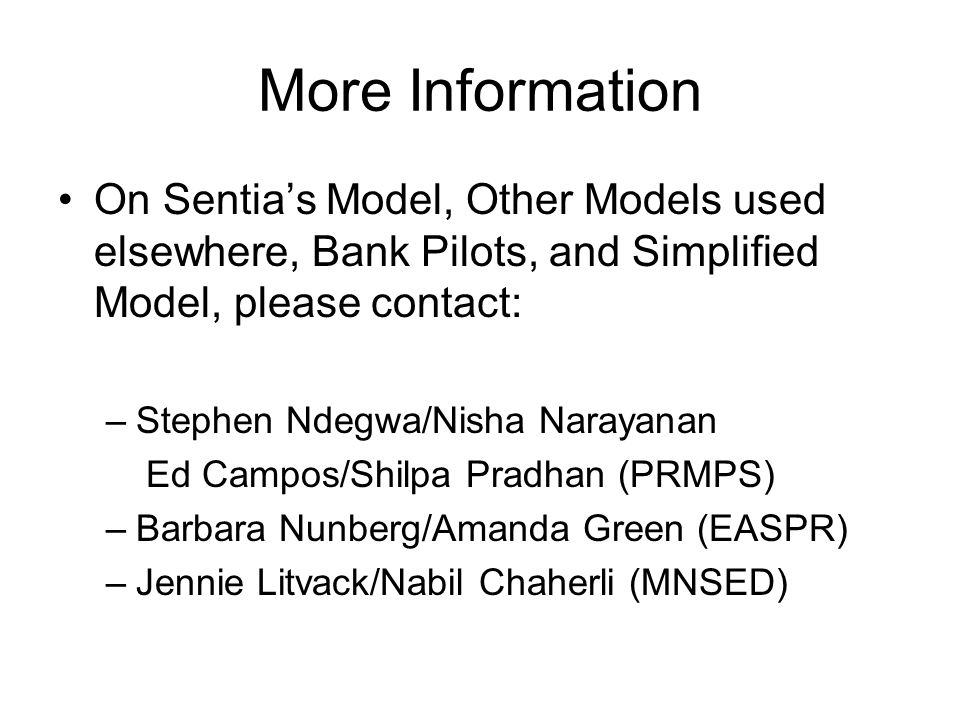 More Information On Sentias Model, Other Models used elsewhere, Bank Pilots, and Simplified Model, please contact: –Stephen Ndegwa/Nisha Narayanan Ed Campos/Shilpa Pradhan (PRMPS) –Barbara Nunberg/Amanda Green (EASPR) –Jennie Litvack/Nabil Chaherli (MNSED)