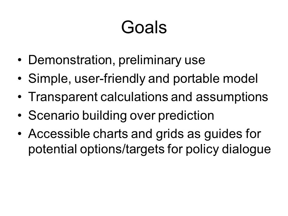 Goals Demonstration, preliminary use Simple, user-friendly and portable model Transparent calculations and assumptions Scenario building over prediction Accessible charts and grids as guides for potential options/targets for policy dialogue