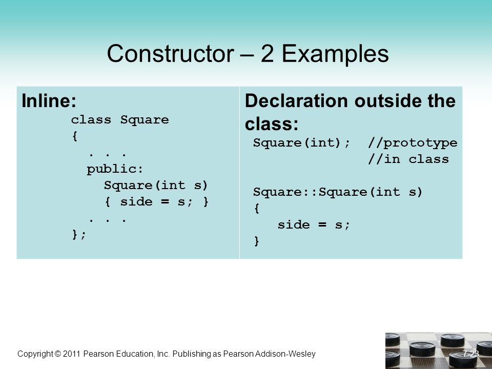 Copyright © 2011 Pearson Education, Inc. Publishing as Pearson Addison-Wesley Constructor – 2 Examples Inline: class Square {... public: Square(int s)