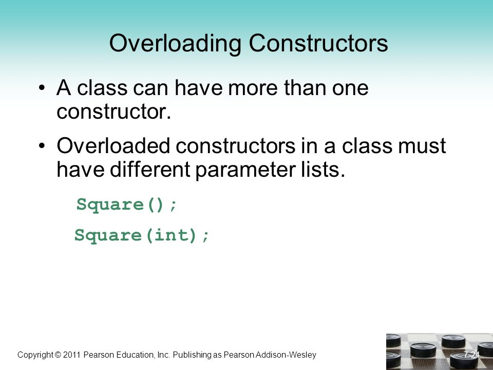 Copyright © 2011 Pearson Education, Inc. Publishing as Pearson Addison-Wesley Overloading Constructors A class can have more than one constructor. Ove