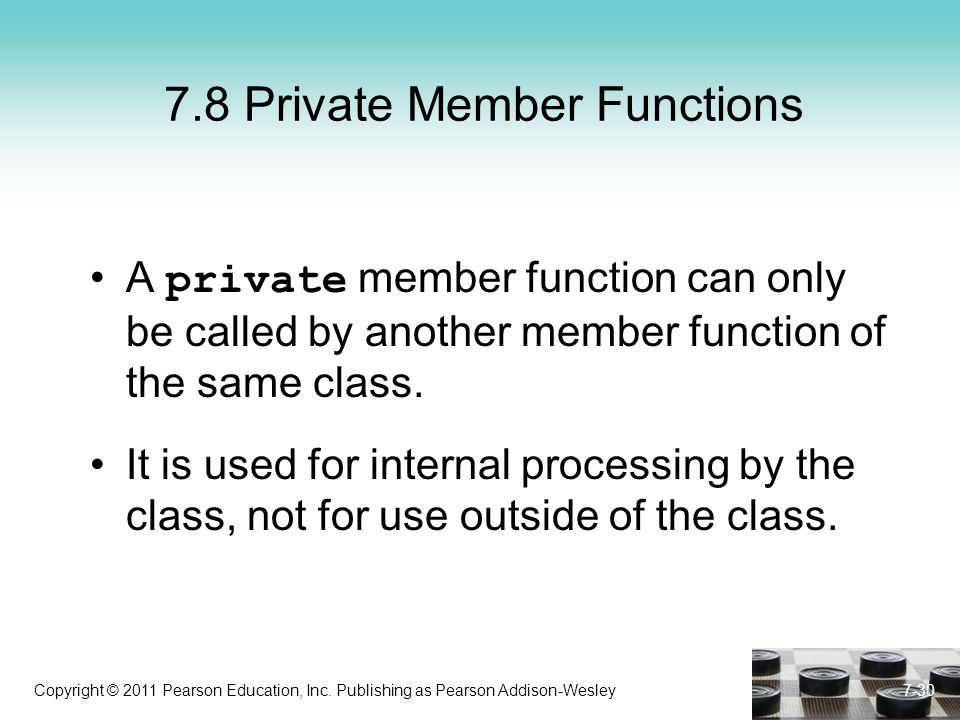 Copyright © 2011 Pearson Education, Inc. Publishing as Pearson Addison-Wesley 7.8 Private Member Functions A private member function can only be calle