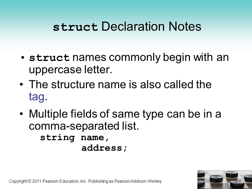 Copyright © 2011 Pearson Education, Inc. Publishing as Pearson Addison-Wesley 7-44 struct Declaration Notes struct names commonly begin with an upperc