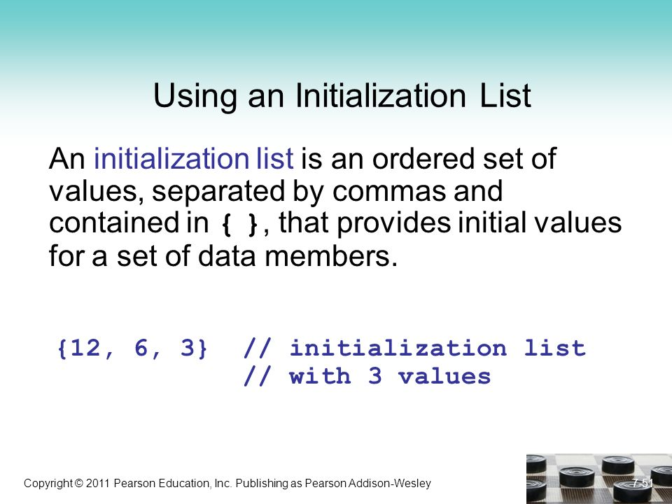 Copyright © 2011 Pearson Education, Inc. Publishing as Pearson Addison-Wesley 7-51 Using an Initialization List An initialization list is an ordered s