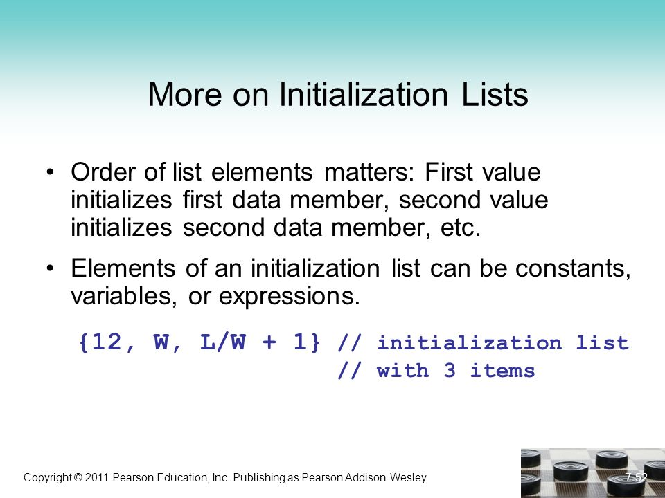 Copyright © 2011 Pearson Education, Inc. Publishing as Pearson Addison-Wesley 7-52 More on Initialization Lists Order of list elements matters: First