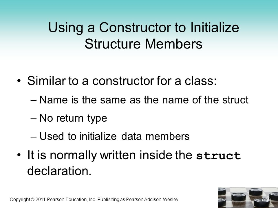 Copyright © 2011 Pearson Education, Inc. Publishing as Pearson Addison-Wesley 7-56 Using a Constructor to Initialize Structure Members Similar to a co