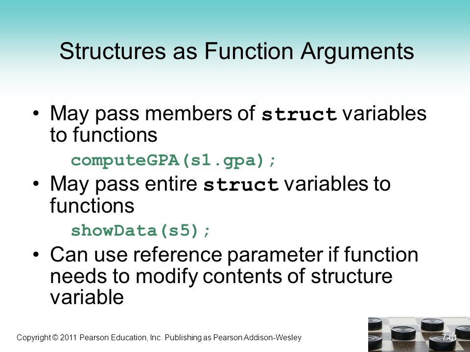 Copyright © 2011 Pearson Education, Inc. Publishing as Pearson Addison-Wesley 7-61 Structures as Function Arguments May pass members of struct variabl