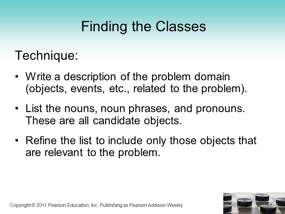 Copyright © 2011 Pearson Education, Inc. Publishing as Pearson Addison-Wesley Finding the Classes Technique: Write a description of the problem domain