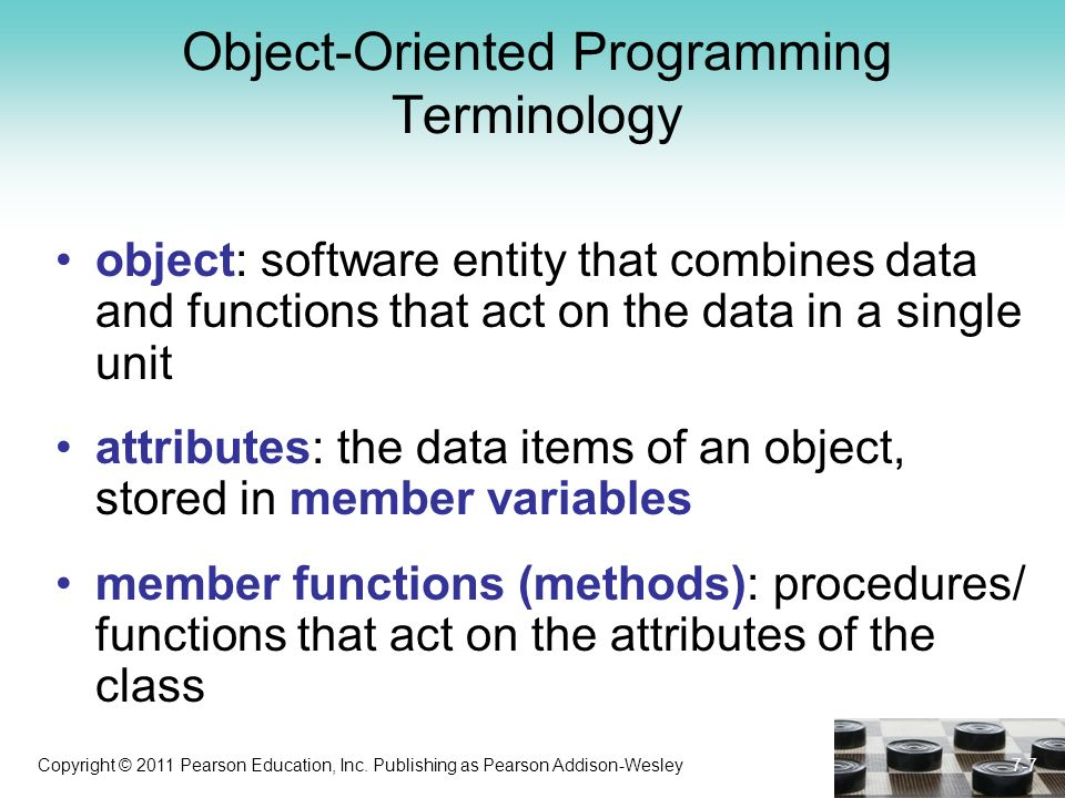 Copyright © 2011 Pearson Education, Inc. Publishing as Pearson Addison-Wesley Object-Oriented Programming Terminology object: software entity that com